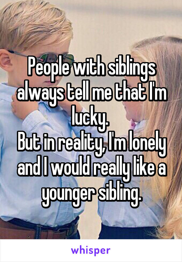 People with siblings always tell me that I'm lucky.  But in reality, I'm lonely and I would really like a younger sibling.
