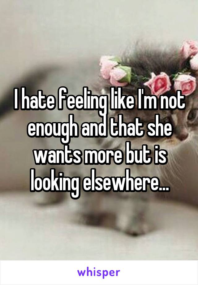 I hate feeling like I'm not enough and that she wants more but is looking elsewhere...