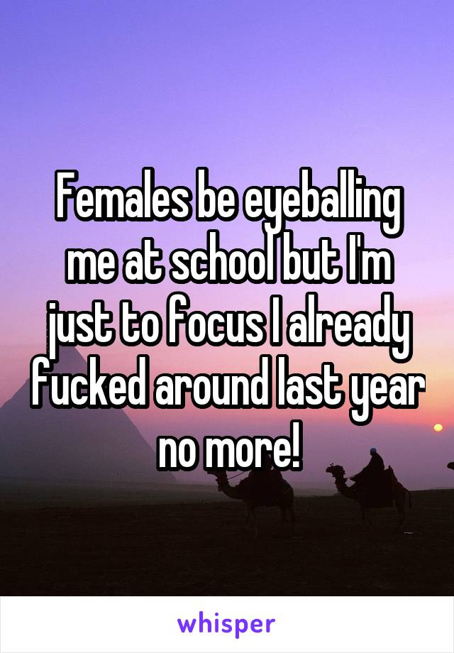 Females be eyeballing me at school but I'm just to focus I already fucked around last year no more!