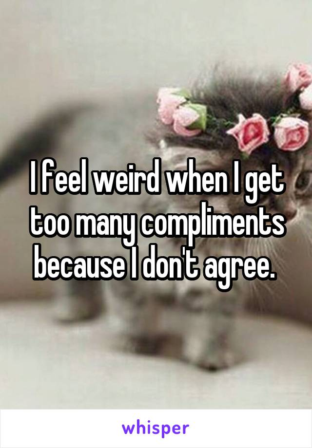 I feel weird when I get too many compliments because I don't agree.