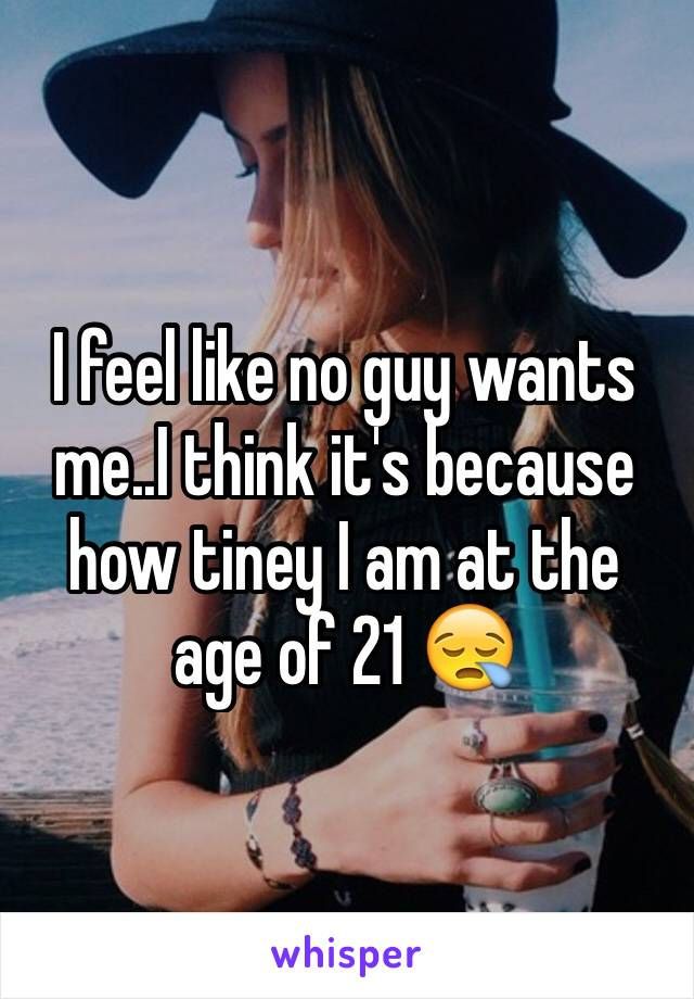 I feel like no guy wants me..I think it's because how tiney I am at the age of 21 😪