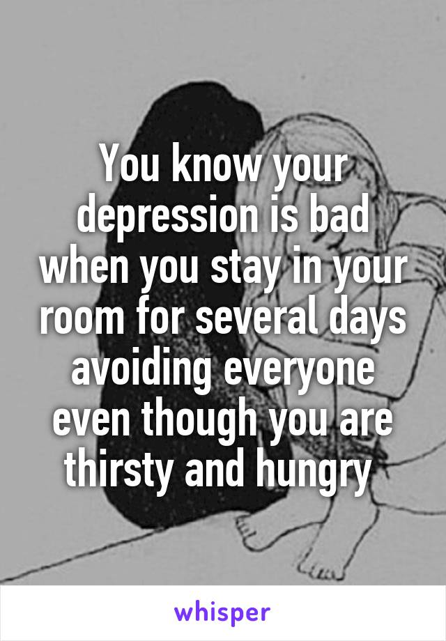 You know your depression is bad when you stay in your room for several days avoiding everyone even though you are thirsty and hungry
