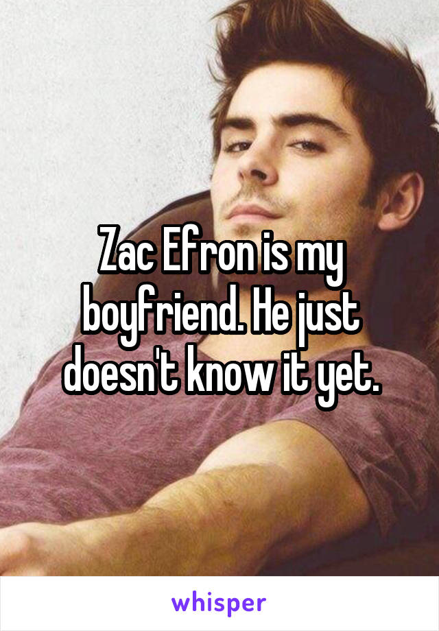 Zac Efron is my boyfriend. He just doesn't know it yet.