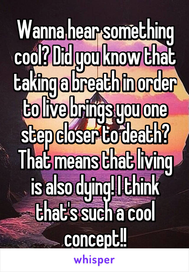 Wanna hear something cool? Did you know that taking a breath in order to live brings you one step closer to death? That means that living is also dying! I think that's such a cool concept!!