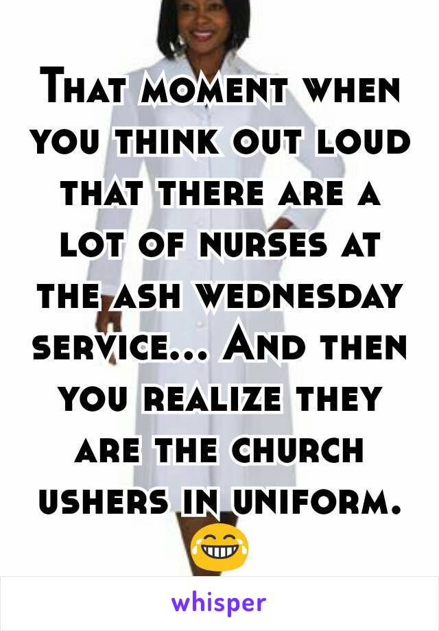 That moment when you think out loud that there are a lot of nurses at the ash wednesday service... And then you realize they are the church ushers in uniform. 😂