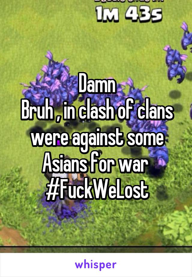 Damn Bruh , in clash of clans were against some Asians for war  #FuckWeLost