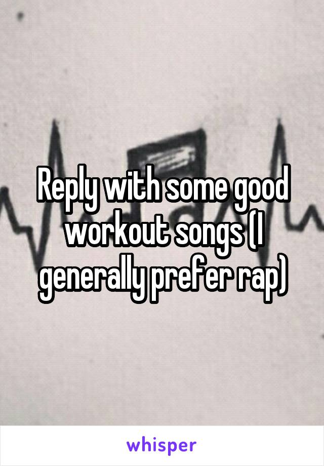 Reply with some good workout songs (I generally prefer rap)