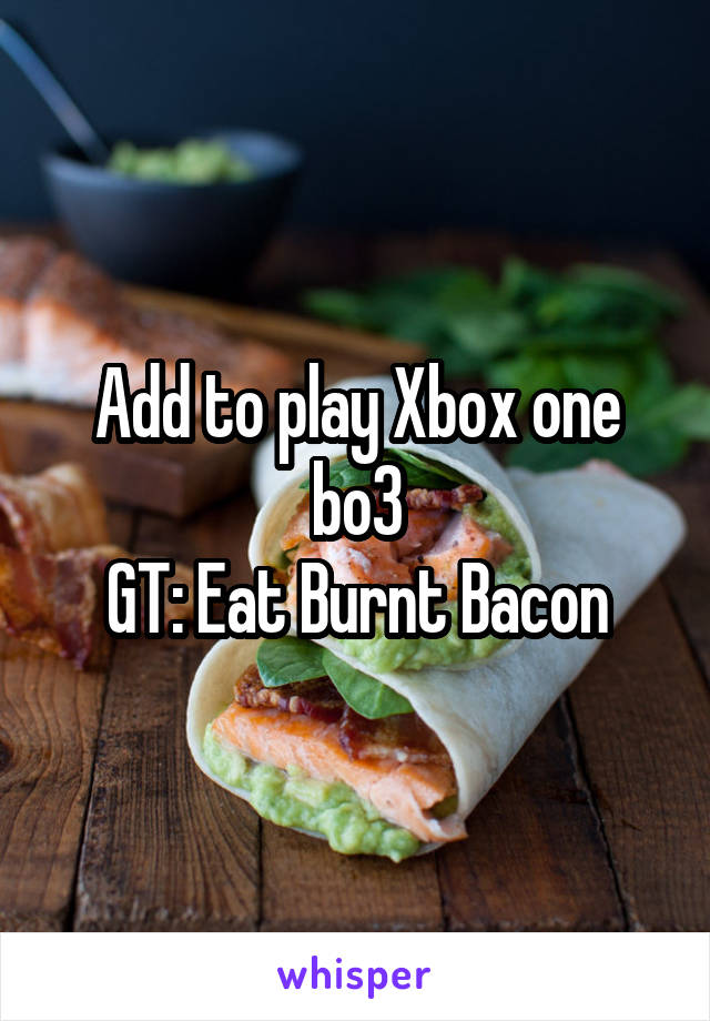 Add to play Xbox one bo3 GT: Eat Burnt Bacon