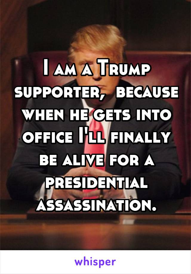 I am a Trump supporter,  because when he gets into office I'll finally be alive for a presidential assassination.