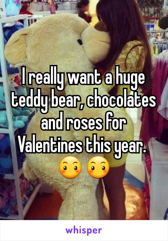 I really want a huge teddy bear, chocolates and roses for Valentines this year.  😶😶