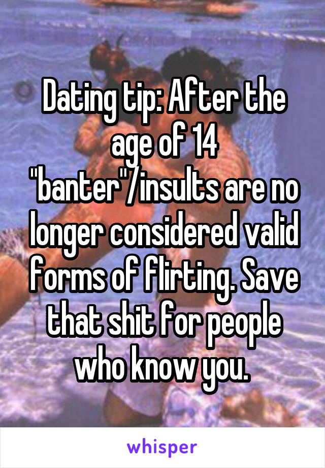 """Dating tip: After the age of 14 """"banter""""/insults are no longer considered valid forms of flirting. Save that shit for people who know you."""