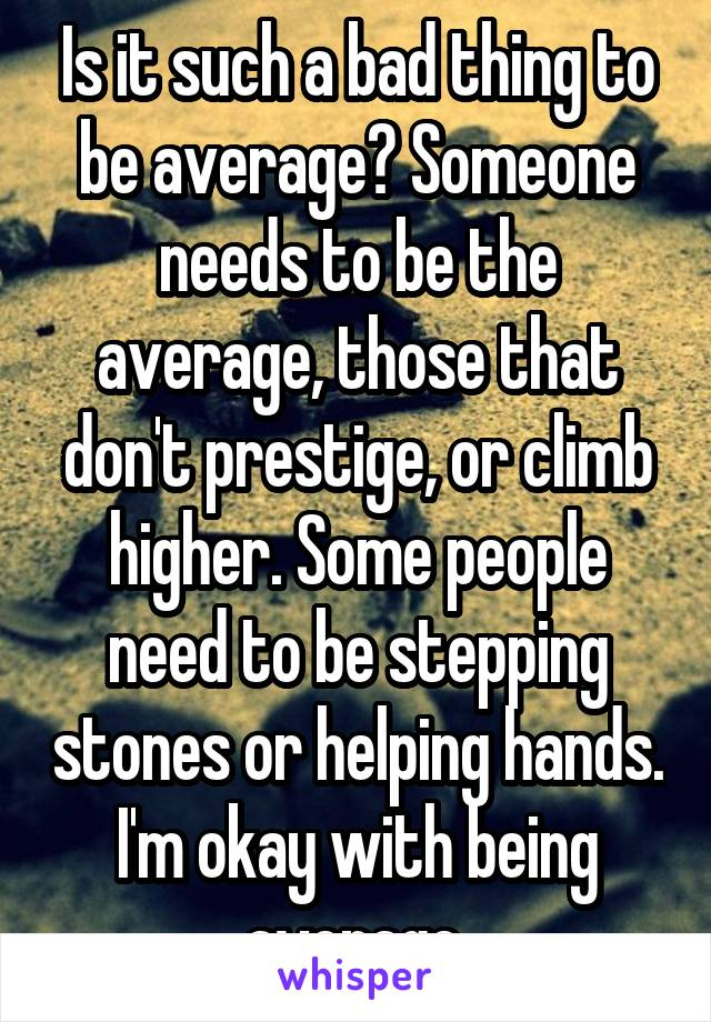 Is it such a bad thing to be average? Someone needs to be the average, those that don't prestige, or climb higher. Some people need to be stepping stones or helping hands. I'm okay with being average.