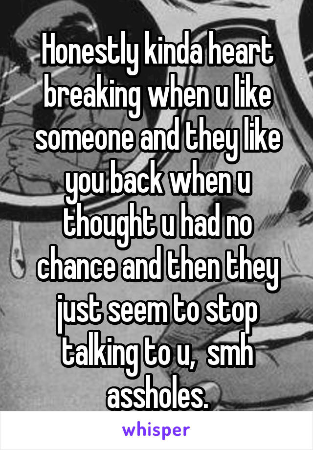 Honestly kinda heart breaking when u like someone and they like you back when u thought u had no chance and then they just seem to stop talking to u,  smh assholes.