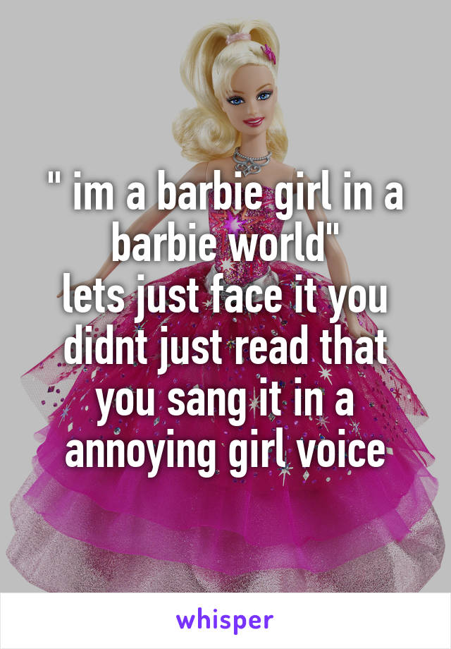 """ im a barbie girl in a barbie world"" lets just face it you didnt just read that you sang it in a annoying girl voice"
