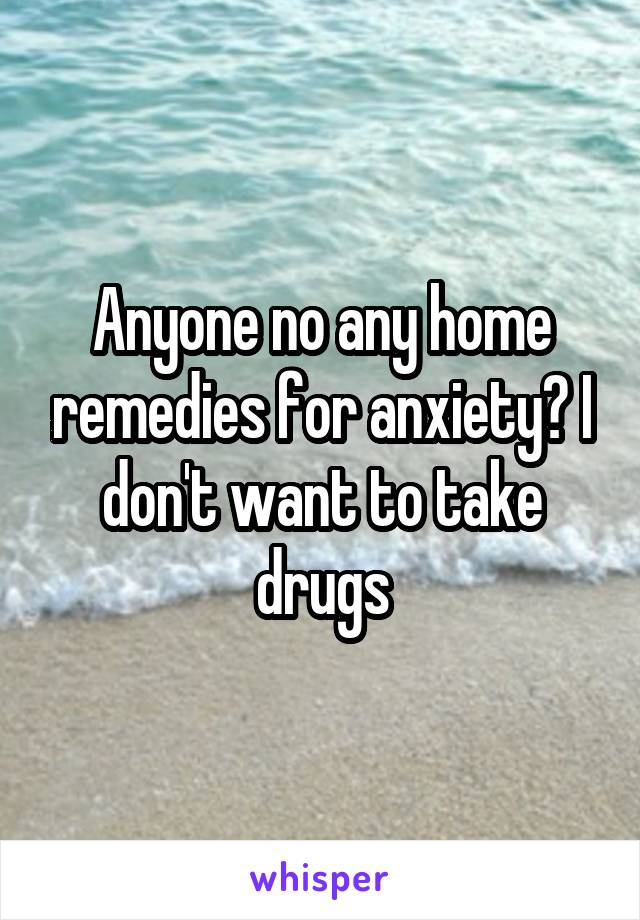 Anyone no any home remedies for anxiety? I don't want to take drugs
