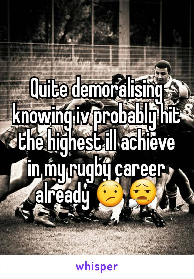 Quite demoralising knowing iv probably hit the highest ill achieve in my rugby career already 😕😧