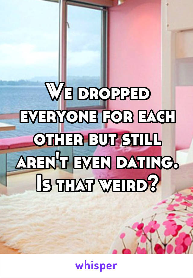 We dropped everyone for each other but still aren't even dating. Is that weird?