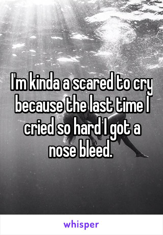 I'm kinda a scared to cry because the last time I cried so hard I got a nose bleed.