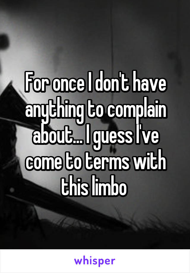 For once I don't have anything to complain about... I guess I've come to terms with this limbo