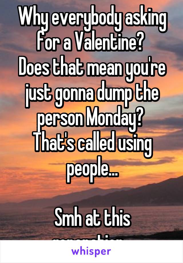Why everybody asking for a Valentine?  Does that mean you're just gonna dump the person Monday?  That's called using people...  Smh at this generation...
