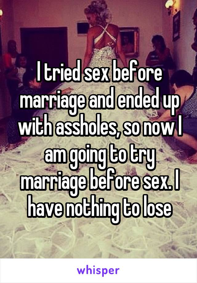 I tried sex before marriage and ended up with assholes, so now I am going to try marriage before sex. I have nothing to lose