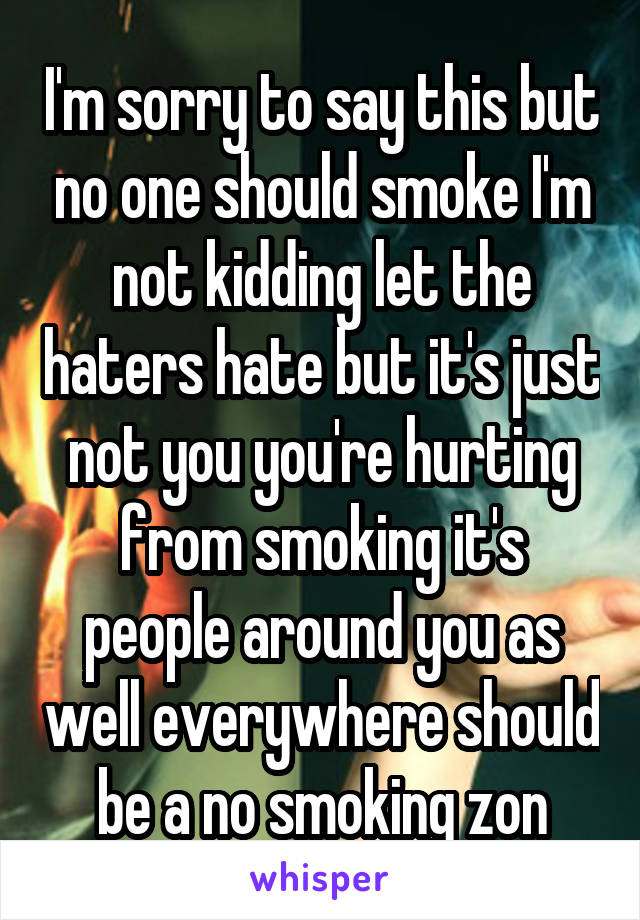 I'm sorry to say this but no one should smoke I'm not kidding let the haters hate but it's just not you you're hurting from smoking it's people around you as well everywhere should be a no smoking zon