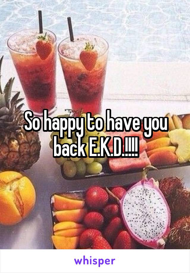 So happy to have you back E.K.D.!!!!