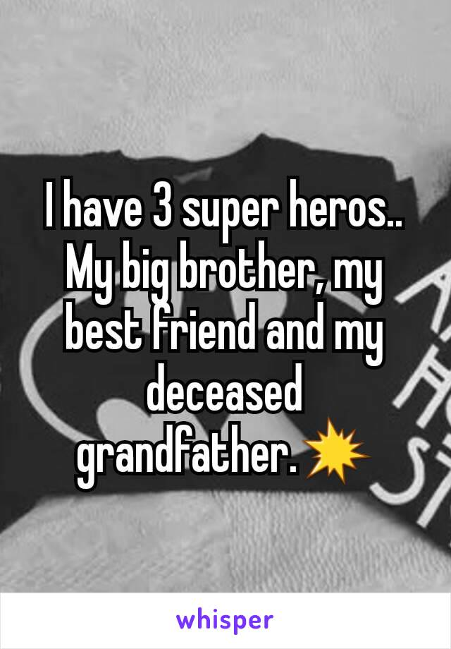I have 3 super heros.. My big brother, my best friend and my deceased grandfather.💥