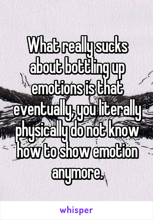 What really sucks about bottling up emotions is that eventually, you literally physically do not know how to show emotion anymore.