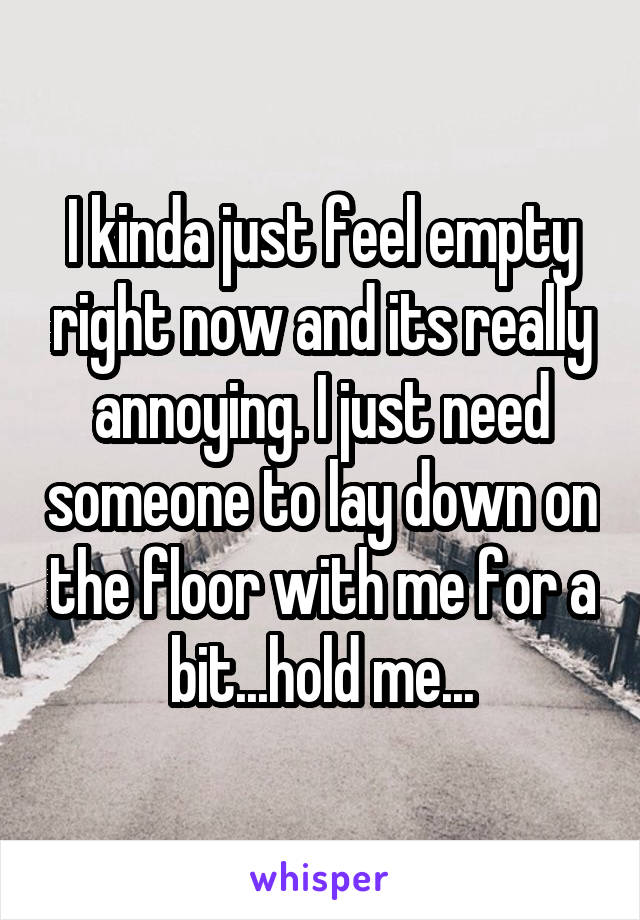 I kinda just feel empty right now and its really annoying. I just need someone to lay down on the floor with me for a bit...hold me...