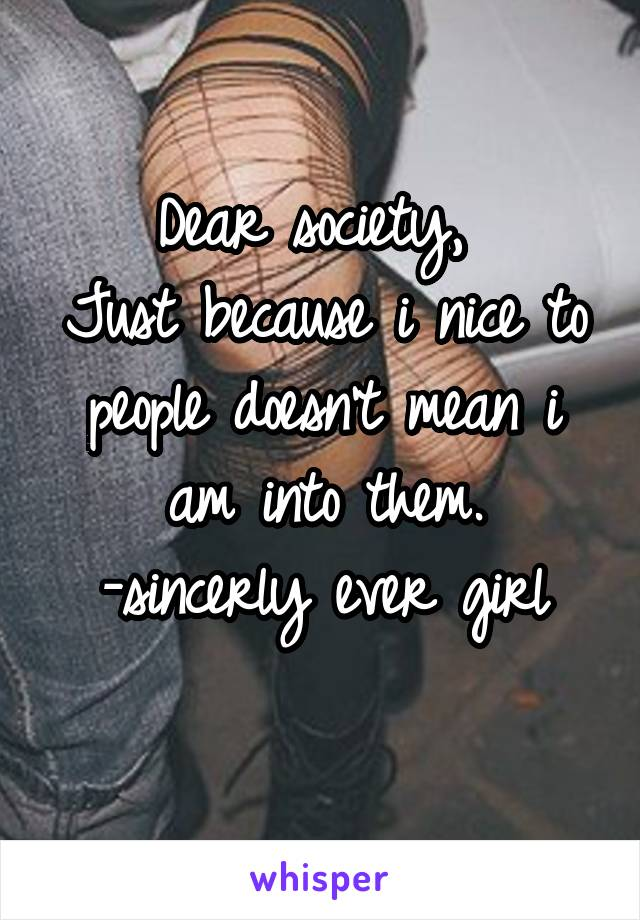 Dear society,  Just because i nice to people doesn't mean i am into them. -sincerly ever girl