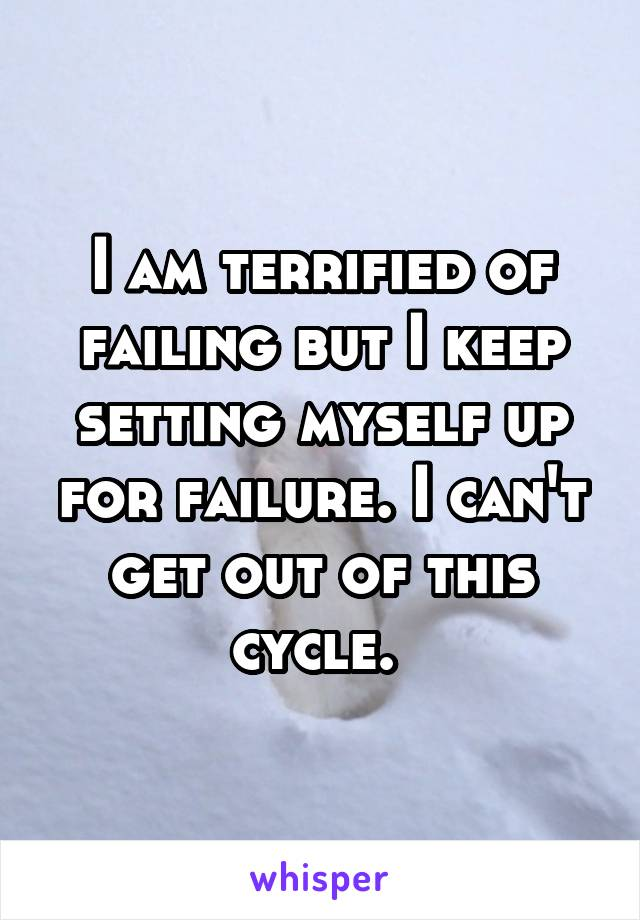 I am terrified of failing but I keep setting myself up for failure. I can't get out of this cycle.