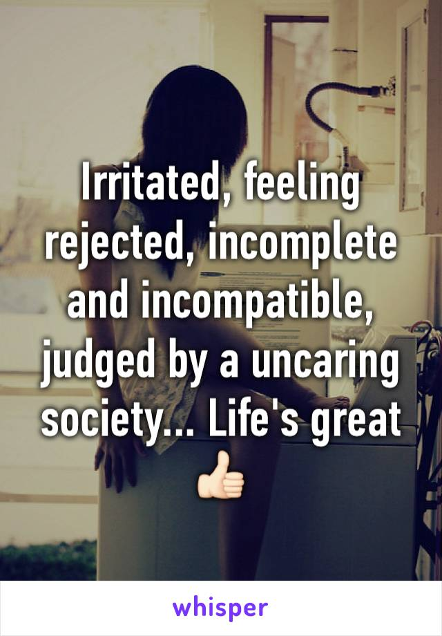Irritated, feeling rejected, incomplete and incompatible, judged by a uncaring society... Life's great 👍🏻