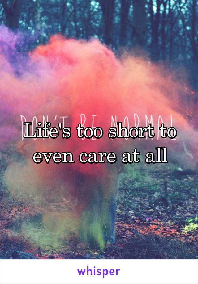 Life's too short to even care at all