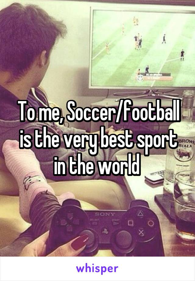 To me, Soccer/football is the very best sport in the world