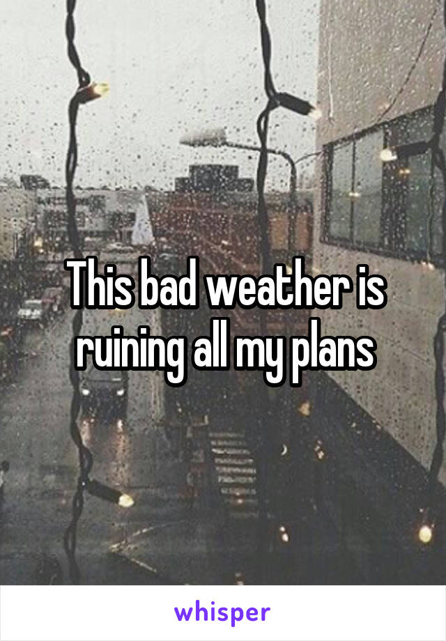 This bad weather is ruining all my plans