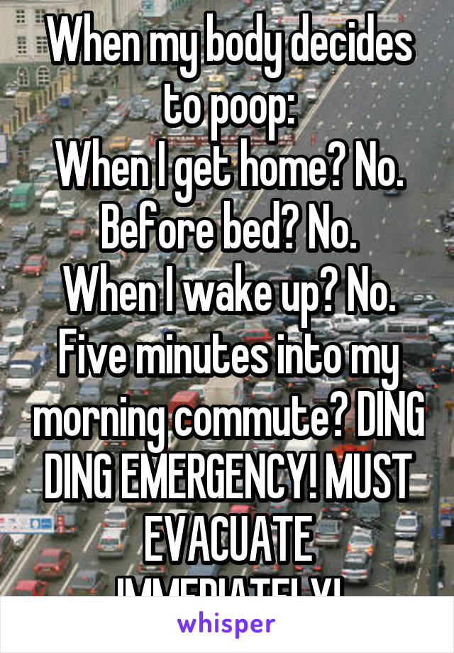 When my body decides to poop: When I get home? No. Before bed? No. When I wake up? No. Five minutes into my morning commute? DING DING EMERGENCY! MUST EVACUATE IMMEDIATELY!