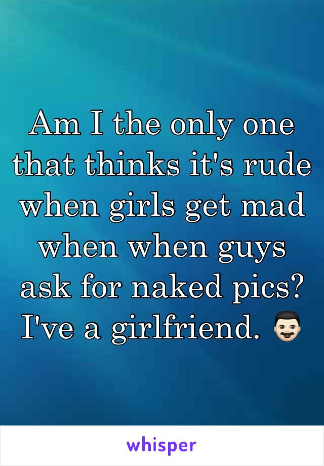 Am I the only one that thinks it's rude when girls get mad when when guys ask for naked pics? I've a girlfriend. 👨🏻