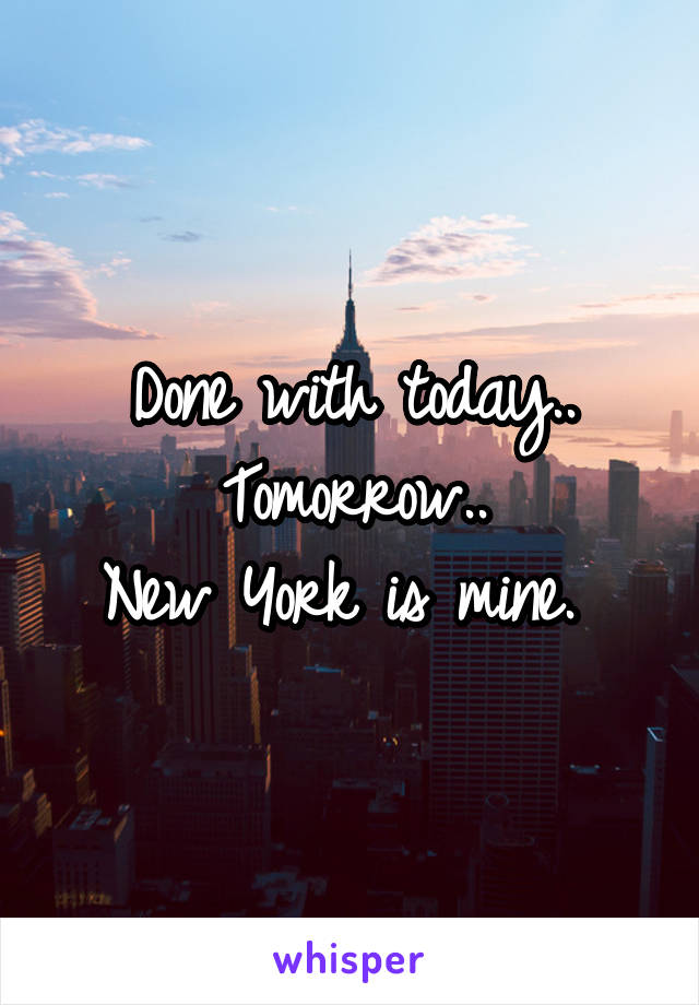 Done with today.. Tomorrow.. New York is mine.