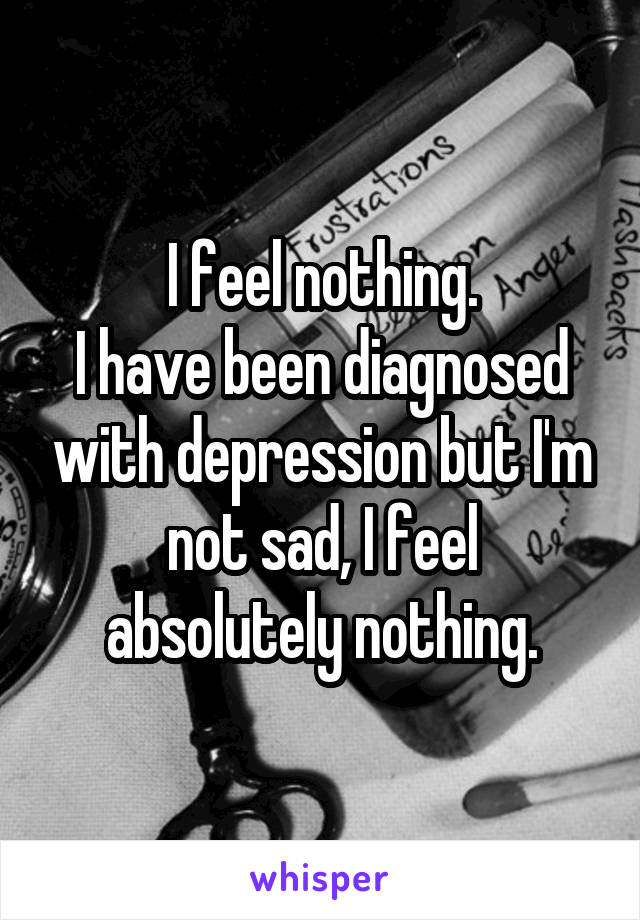 I feel nothing. I have been diagnosed with depression but I'm not sad, I feel absolutely nothing.