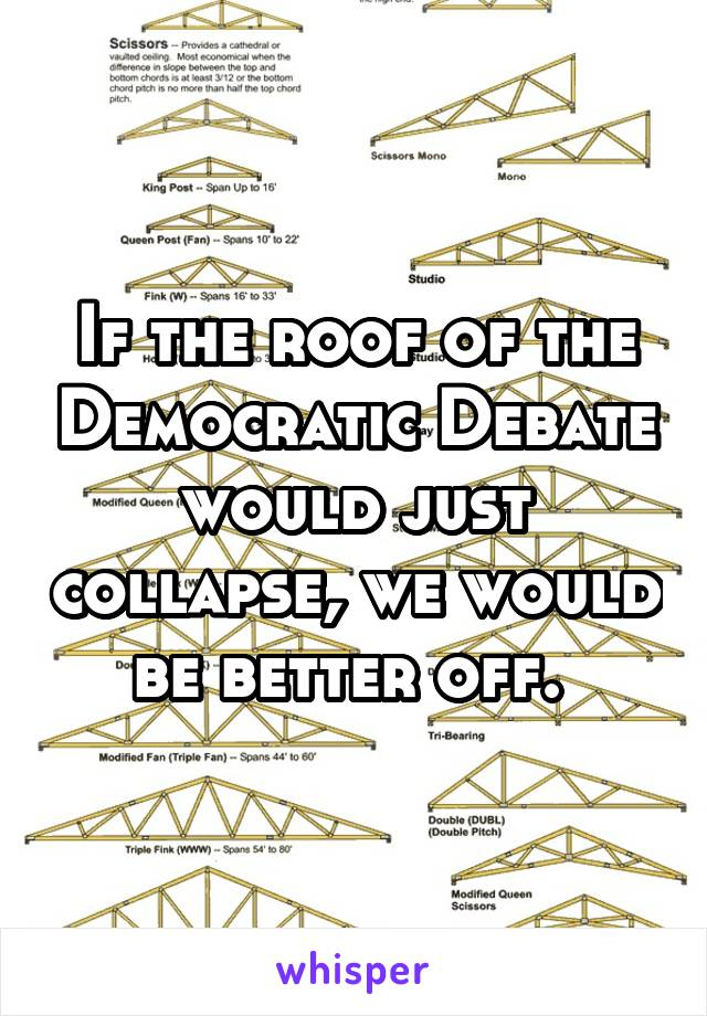 If the roof of the Democratic Debate would just collapse, we would be better off.