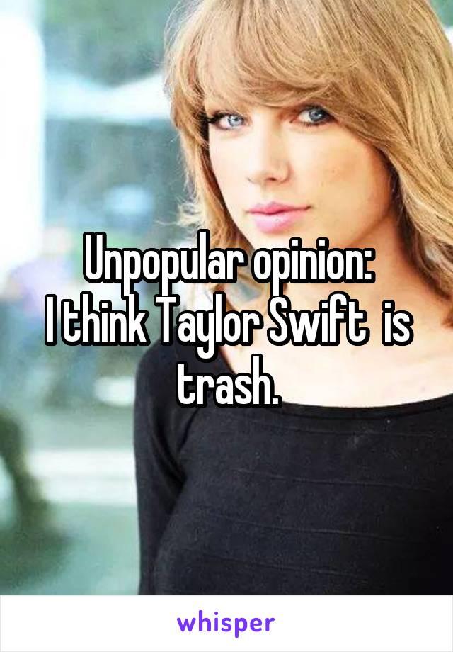 Unpopular opinion: I think Taylor Swift  is trash.
