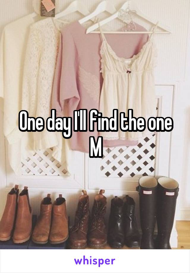 One day I'll find the one M