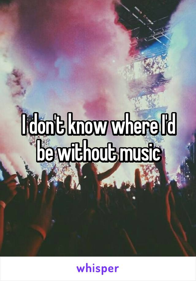 I don't know where I'd be without music