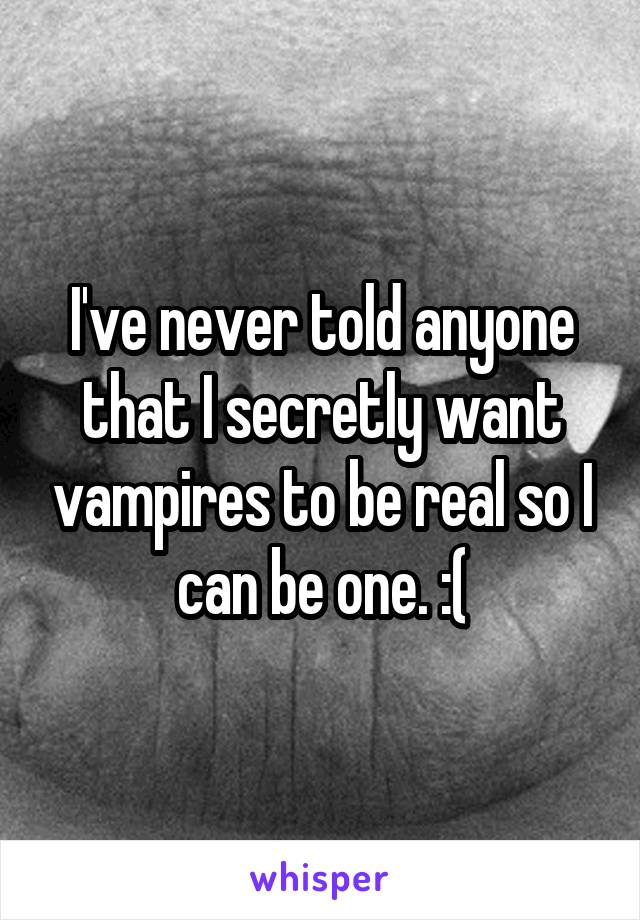 I've never told anyone that I secretly want vampires to be real so I can be one. :(