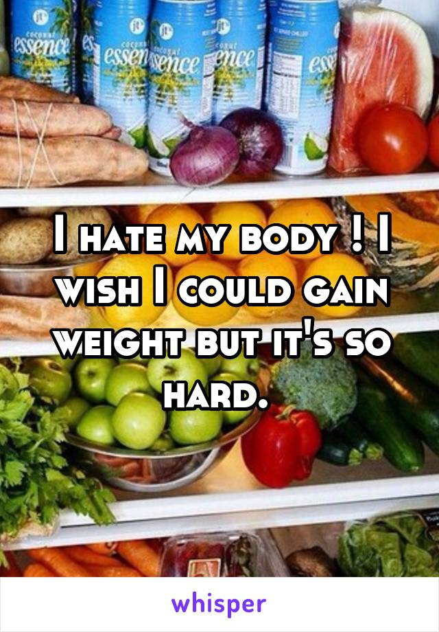I hate my body ! I wish I could gain weight but it's so hard.
