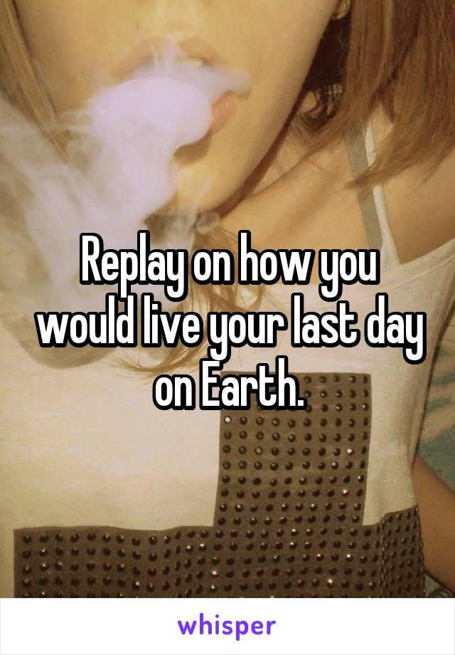 Replay on how you would live your last day on Earth.