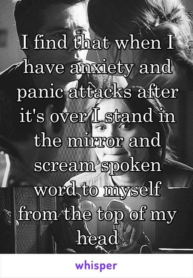 I find that when I have anxiety and panic attacks after it's over I stand in the mirror and scream spoken word to myself from the top of my head