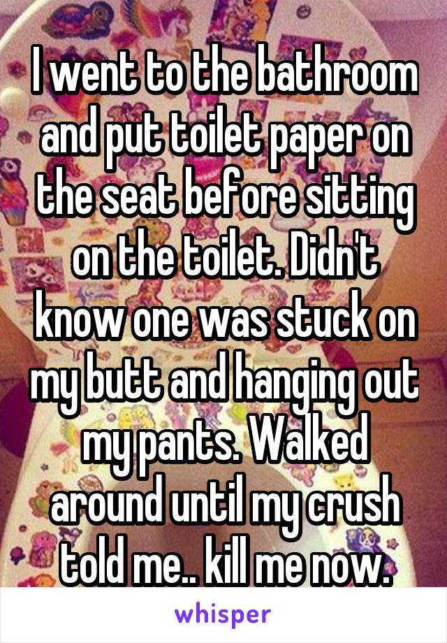 I went to the bathroom and put toilet paper on the seat before sitting on the toilet. Didn't know one was stuck on my butt and hanging out my pants. Walked around until my crush told me.. kill me now.