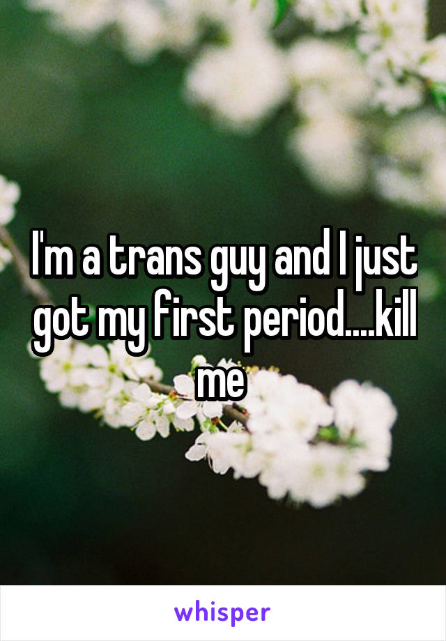 I'm a trans guy and I just got my first period....kill me